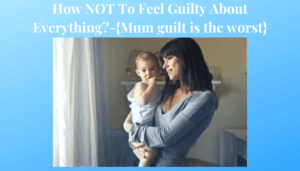 How NOT To Feel Guilty About Everything?-{Mum guilt is the worst}